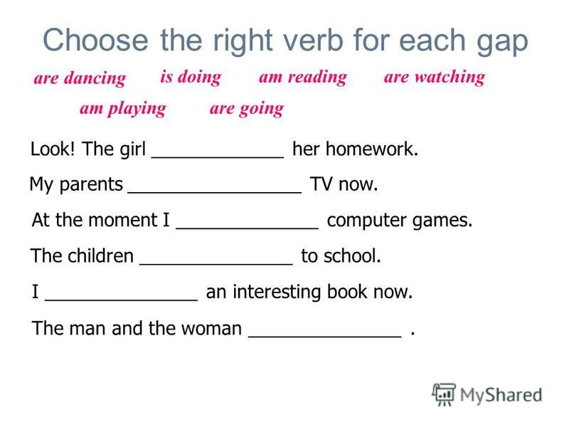 Choose the right verb for each gap Look! The girl _____________ her homework. My parents _________________ TV now. At the moment I ______________ computer games. The children _______________ to school. I _______________ an interesting book now. The m