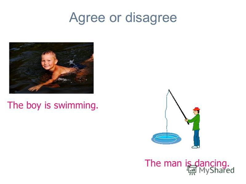 Agree or disagree The boy is swimming. The man is dancing.