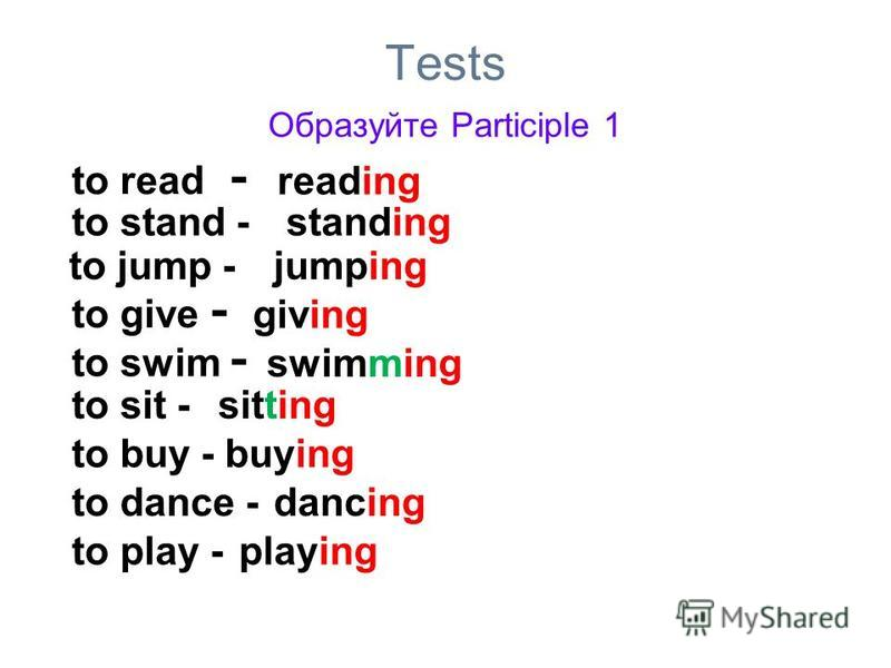 Tests Образуйте Participle 1 to read - reading to stand -standing to jump -jumping to give - giving to swim - swimming to sit -sitting to buy -buying to dance -dancing to play -playing