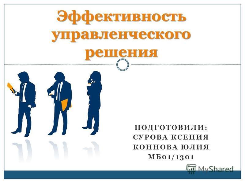 ПОДГОТОВИЛИ: СУРОВА КСЕНИЯ КОННОВА ЮЛИЯ МБ01/1301 Эффективность управленческого решения