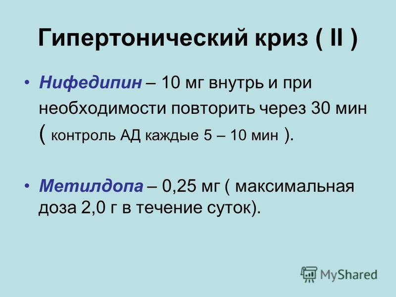 Гипертонический криз ( II ) Нифедипин – 10 мг внутрь и при необходимости повторить через 30 мин ( контроль АД каждые 5 – 10 мин ). Метилдопа – 0,25 мг ( максимальная доза 2,0 г в течение суток).