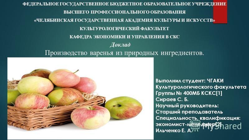 Доклад Производство варенья из природных ингредиентов. ФЕДЕРАЛЬНОЕ ГОСУДАРСТВЕННОЕ БЮДЖЕТНОЕ ОБРАЗОВАТЕЛЬНОЕ УЧРЕЖДЕНИЕ ВЫСШЕГО ПРОФЕССИОНАЛЬНОГО ОБРАЗОВАНИЯ «ЧЕЛЯБИНСКАЯ ГОСУДАРСТВЕННАЯ АКАДЕМИЯ КУЛЬТУРЫ И ИСКУССТВ» КУЛЬТУРОЛОГИЧЕСКИЙ ФАКУЛЬТЕТ КАФЕ