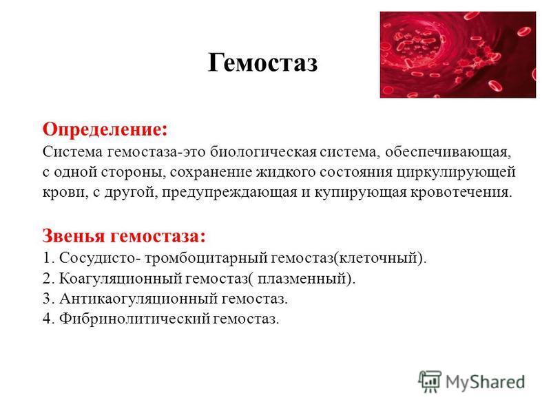 Гемостаз Определение : Система гемостаза-это биологическая система, обеспечивающая, с одной стороны, сохранение жидкого состояния циркулирующей крови, с другой, предупреждающая и купирующая кровотечения. Звенья гемостаза: 1. Сосудисто- тромбоцитарный