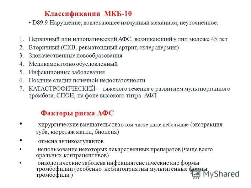 Классификация МКБ-10 D89.9 Нарушение, вовлекающее иммунный механизм, неуточнённое. 1. Первичный или идиопатический АФС, возникающий у лиц моложе 45 лет 2. Вторичный (СКВ, ревматоидный артрит, склеродермия) 3. Злокачественные новообразования 4. Медика