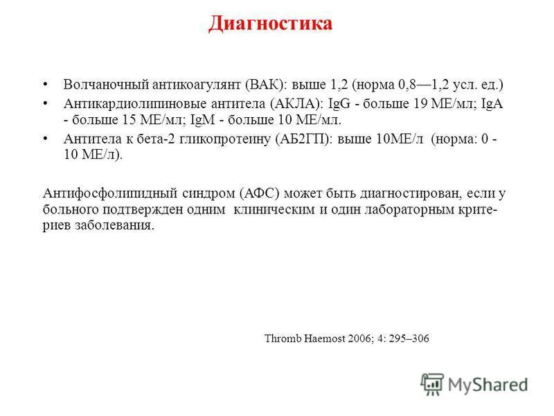Диагностика Волчаночный антикоагулянт (ВАК): выше 1,2 (норма 0,81,2 усл. ед.) Антикардиолипиновые антитела (АКЛА): IgG - больше 19 МЕ/мл; IgA - больше 15 МЕ/мл; IgM - больше 10 МЕ/мл. Антитела к бета-2 гликопротеину (АБ2ГП): выше 10МЕ/л (норма: 0 - 1