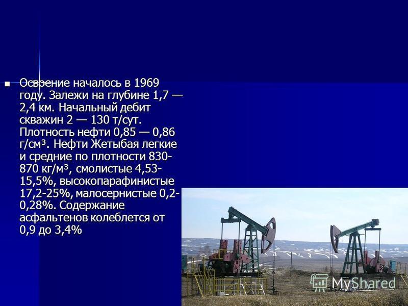 Освоение началось в 1969 году. Залежи на глубине 1,7 2,4 км. Начальный дебит скважин 2 130 т/сут. Плотность нефти 0,85 0,86 г/см³. Нефти Жетыбая легкие и средние по плотности 830- 870 кг/м³, смолистые 4,53- 15,5%, высокопарафинистые 17,2-25%, малосер