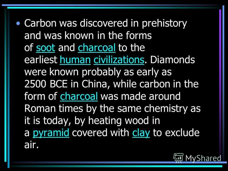 Carbon was discovered in prehistory and was known in the forms of soot and charcoal to the earliest human civilizations. Diamonds were known probably as early as 2500 BCE in China, while carbon in the form of charcoal was made around Roman times by t