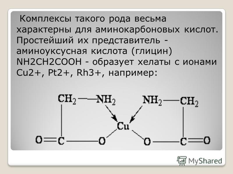 Комплексы такого рода весьма характерны для аминокарбоновых кислот. Простейший их представитель - аминоуксусная кислота (глицин) NH2CH2COOH - образует хелаты с ионами Cu2+, Pt2+, Rh3+, например: