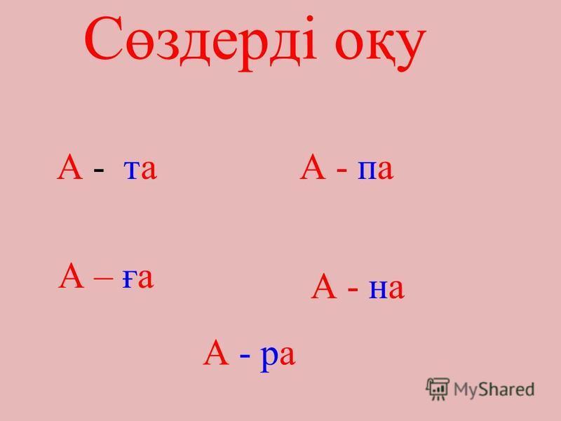 Сөздерді оқу А - таА - па А – ға А - на А - ра