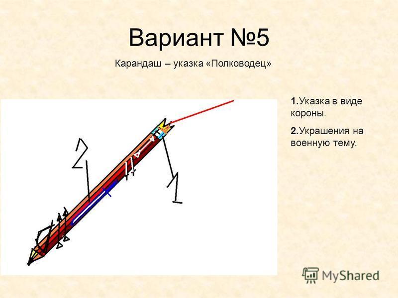 Вариант 5 Карандаш – указка «Полководец» 1. Указка в виде короны. 2. Украшения на военную тему.