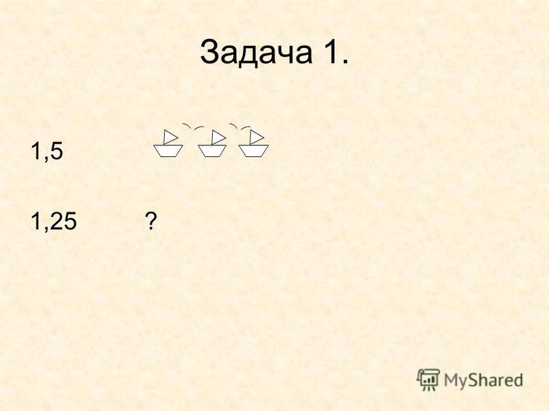 Задача 1. 1,5 1,25 ?