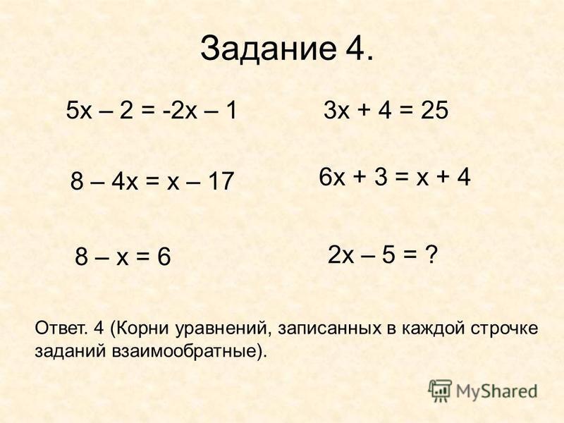 Задание 4. 5 х – 2 = -2 х – 13 х + 4 = 25 8 – 4 х = х – 17 6 х + 3 = х + 4 8 – х = 6 2 х – 5 = ? Ответ. 4 (Корни уравнений, записанных в каждой строчке заданий взаимообратные).
