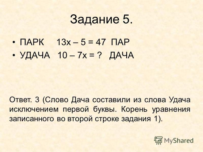 Задание 5. ПАРК 13 х – 5 = 47 ПАР УДАЧА 10 – 7 х = ? ДАЧА Ответ. 3 (Слово Дача составили из слова Удача исключением первой буквы. Корень уравнения записанного во второй строке задания 1).