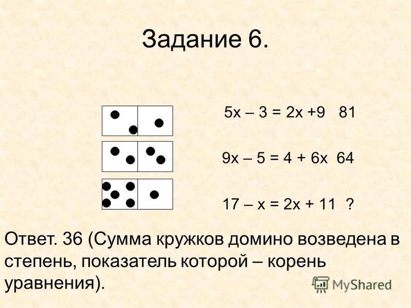 Задание 6. 5 х – 3 = 2 х +9 81 9 х – 5 = 4 + 6 х 64 17 – х = 2 х + 11 ? Ответ. 36 (Сумма кружков домино возведена в степень, показатель которой – корень уравнения).