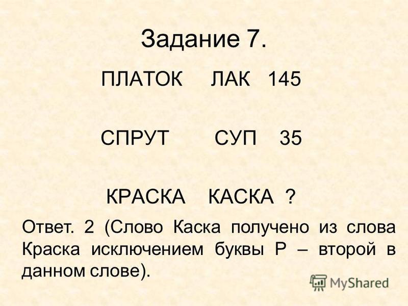 Задание 7. ПЛАТОК ЛАК 145 СПРУТ СУП 35 КРАСКА КАСКА ? Ответ. 2 (Слово Каска получено из слова Краска исключением буквы Р – второй в данном слове).
