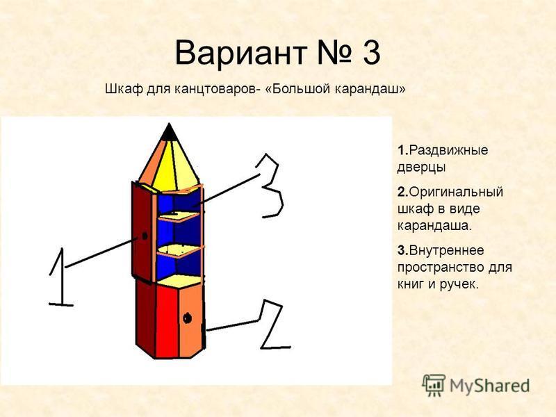 Вариант 3 Шкаф для канцтоваров- «Большой карандаш» 1. Раздвижные дверцы 2. Оригинальный шкаф в виде карандаша. 3. Внутреннее пространство для книг и ручек.
