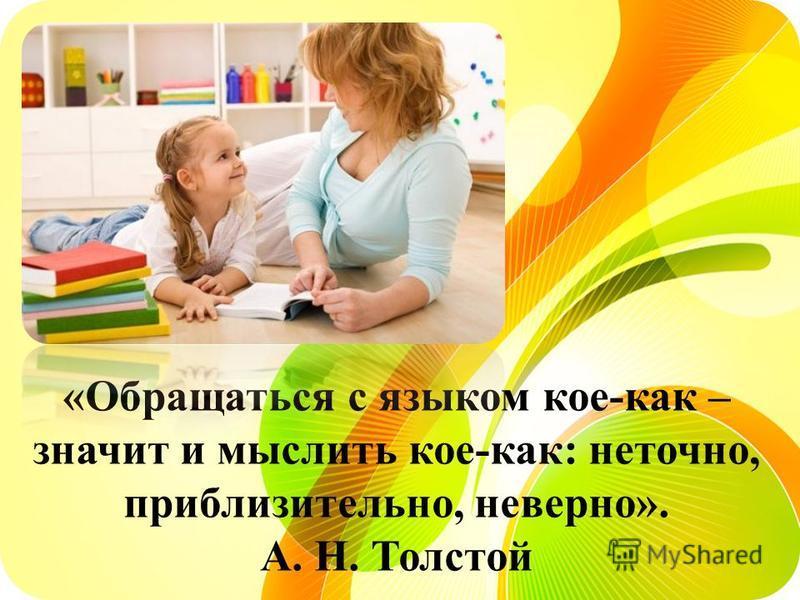 «Обращаться с языком кое-как – значит и мыслить кое-как: неточно, приблизительно, неверно». А. Н. Толстой