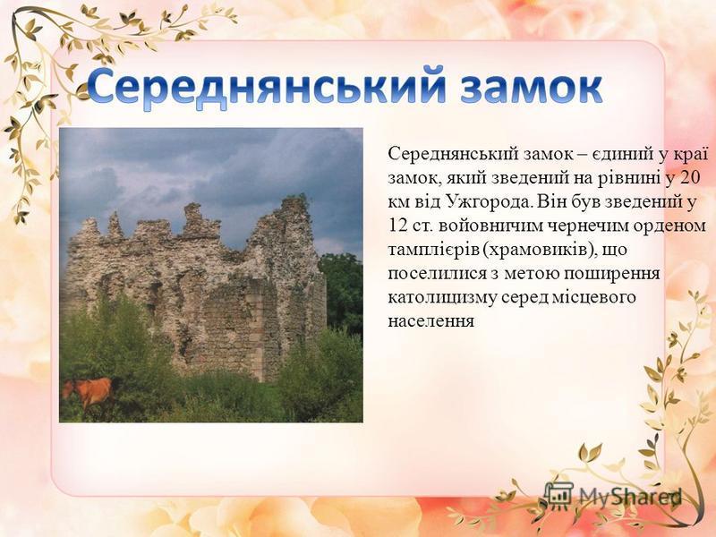 Середнянський замок – єдиний у краї замок, який зведений на рівнині у 20 км від Ужгорода. Він був зведений у 12 ст. войовничим чернечим орденом тамплієрів (храмовиків), що поселилися з метою поширення католицизму серед місцевого населення