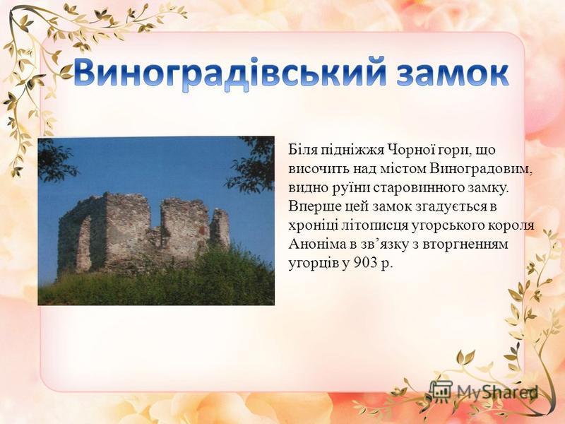 Біля підніжжя Чорної гори, що височить над містом Виноградовим, видно руїни старовинного замку. Вперше цей замок згадується в хроніці літописця угорського короля Аноніма в звязку з вторгненням угорців у 903 р.