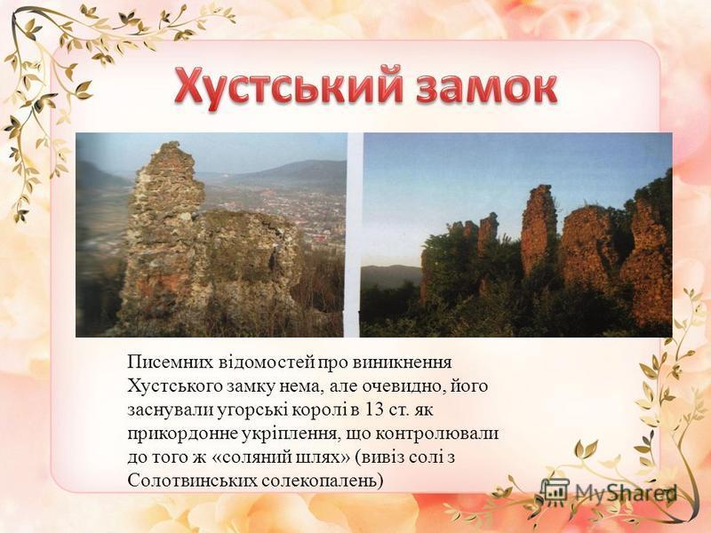 Писемних відомостей про виникнення Хустського замку нема, але очевидно, його заснували угорські королі в 13 ст. як прикордонне укріплення, що контролювали до того ж «соляний шлях» (вивіз солі з Солотвинських солекопалень)