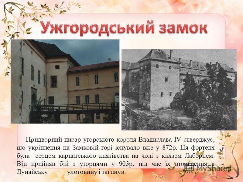 Придворний писар угорського короля Владислава IV стверджує, що укріплення на Замковій горі існувало вже у 872р. Ця фортеця була серцем карпатського князівства на чолі з князем Лаборцем. Він прийняв бій з угорцями у 903р. під час їх вторгнення в Дунай