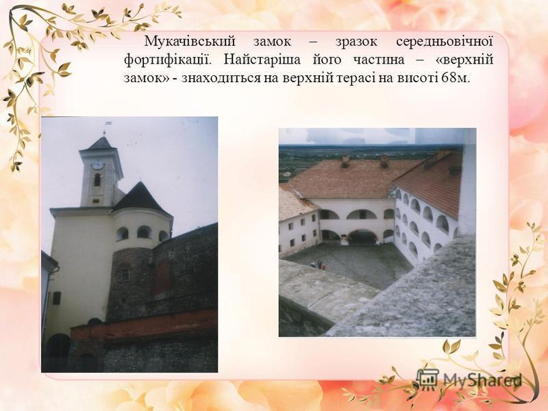Мукачівський замок – зразок середньовічної фортифікації. Найстаріша його частина – «верхній замок» - знаходиться на верхній терасі на висоті 68м.