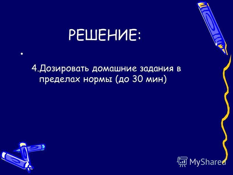 РЕШЕНИЕ: 4. Дозировать домашние задания в пределах нормы (до 30 мин)