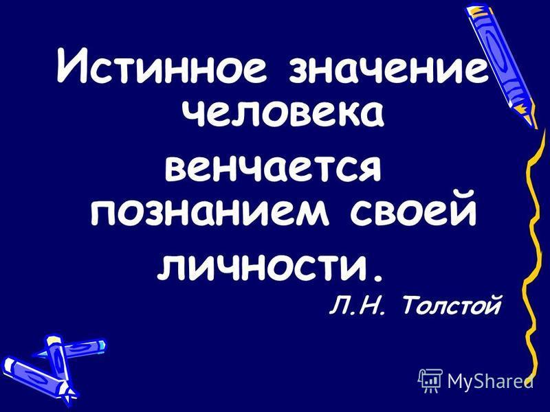 Истинное значение человека венчается познанием своей личности. Л.Н. Толстой