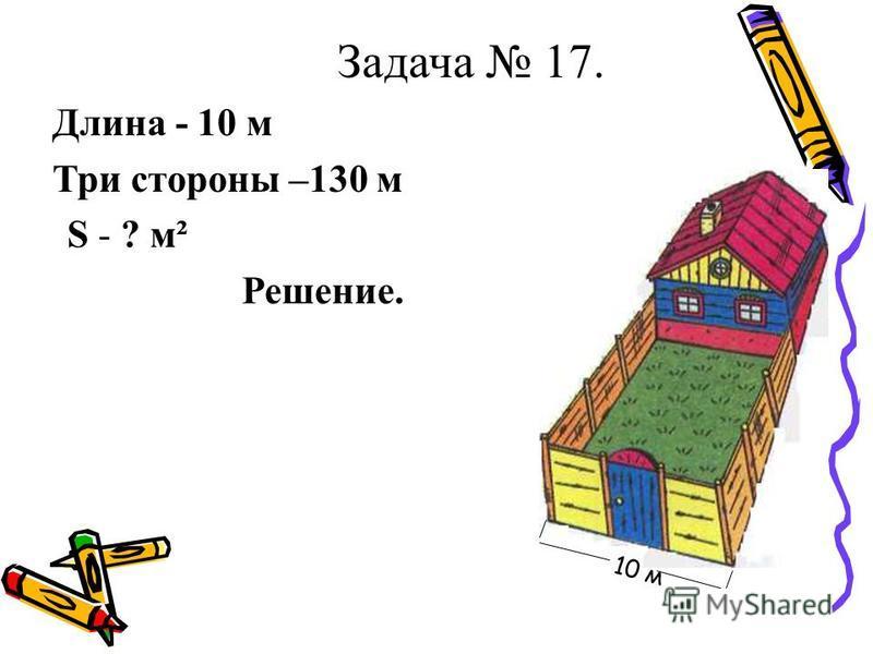 Задача 17. Длина - 10 м Три стороны –130 м S - ? м² Решение. 10 м