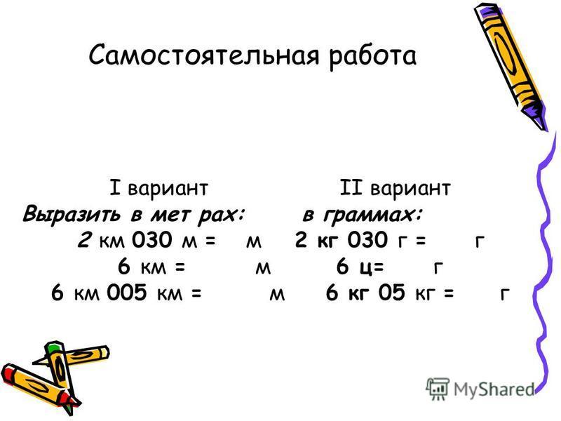 Самостоятельная работа I вариант II вариант Выразить в метрах: в граммах: 2 км 030 м = м 2 кг 030 г = г 6 км = м 6 ц= г 6 км 005 км = м 6 кг 05 кг =г