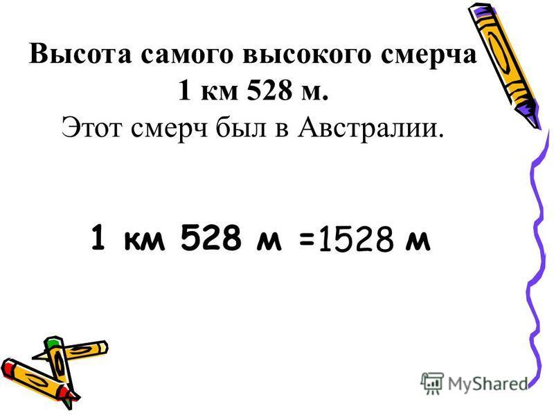 Высота самого высокого смерча 1 км 528 м. Этот смерч был в Австралии. 1 км 528 м = м 1528