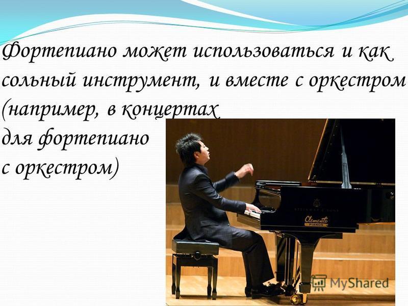 Фортепиано может использоваться и как сольный инструмент, и вместе с оркестром (например, в концертах для фортепиано с оркестром)