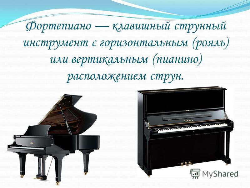 Фортепиано клавишный струнный инструмент с горизонтальным (рояль) или вертикальным (пианино) расположением струн.