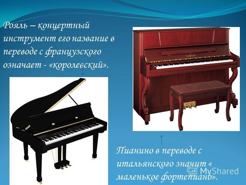 Рояль – концертный инструмент его название в переводе с французского означает - «королевский». Пианино в переводе с итальянского значит « маленькое фортепиано».