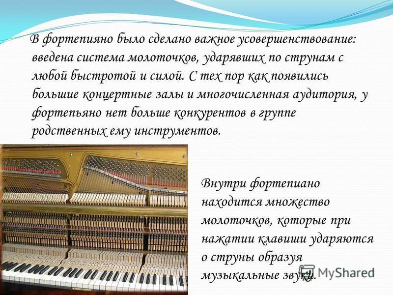 В фортепиано было сделано важное усовершенствование: введена система молоточков, ударявших по струнам с любой быстротой и силой. С тех пор как появились большие концертные залы и многочисленная аудитория, у фортепьяно нет больше конкурентов в группе