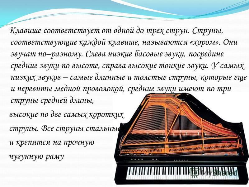 Клавише соответствует от одной до трех струн. Струны, соответствующие каждой клавише, называются «хором». Они звучат по–разному. Слева низкие басовые звуки, посредине средние звуки по высоте, справа высокие тонкие звуки. У самых низких звуков – самые