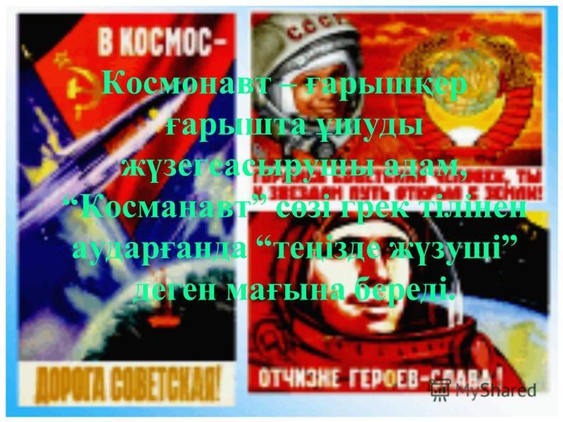 Космонавт – ғарышқер ғарышта ұшуды жүзегеасырушы адам, Косманавт сөзі грек тілінен аударғанда теңізде жүзуші деген мағына береді.