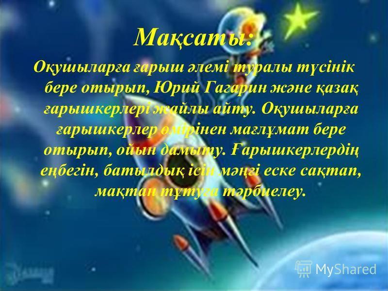 Мақсаты: Оқушыларға ғарыш әлемі туралы түсінік бере отырып, Юрий Гагарин және қазақ ғарышкерлері жайлы айту. Оқушыларға ғарышкерлер өмірінен мағлұмат бере отырып, ойын дамыту. Ғарышкерлердің еңбегін, батылдық ісін мәңгі еске сақтап, мақтан тұтуға тәр