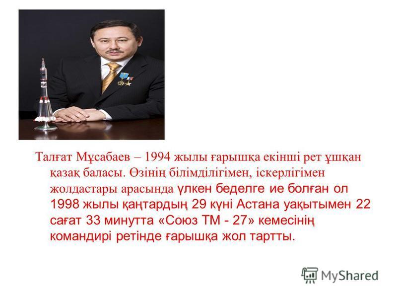 Талғат Мұсабаев – 1994 жылы ғарышқа екінші рет ұшқан қазақ баласы. Өзінің білімділігімен, іскерлігімен жолдастары арасында үлкен беделге ие болған ол 1998 жылы қаңтардың 29 күні Астана уақытымен 22 сағат 33 минутта «Союз ТМ - 27» кемесінің командирі