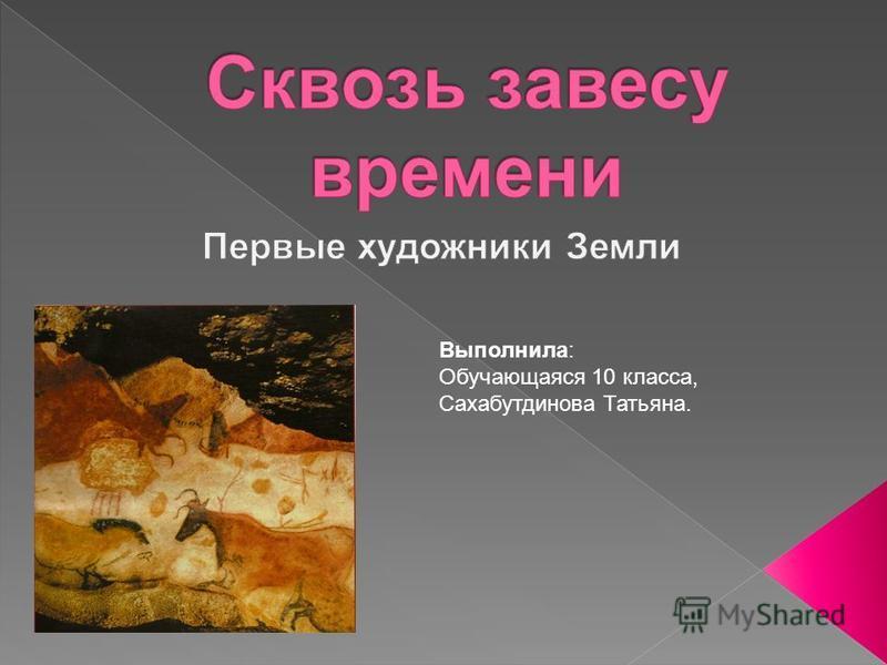 Выполнила: Обучающаяся 10 класса, Сахабутдинова Татьяна.