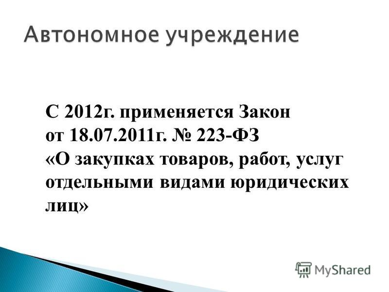 С 2012 г. применяется Закон от 18.07.2011 г. 223-ФЗ «О закупках товаров, работ, услуг отдельными видами юридических лиц»