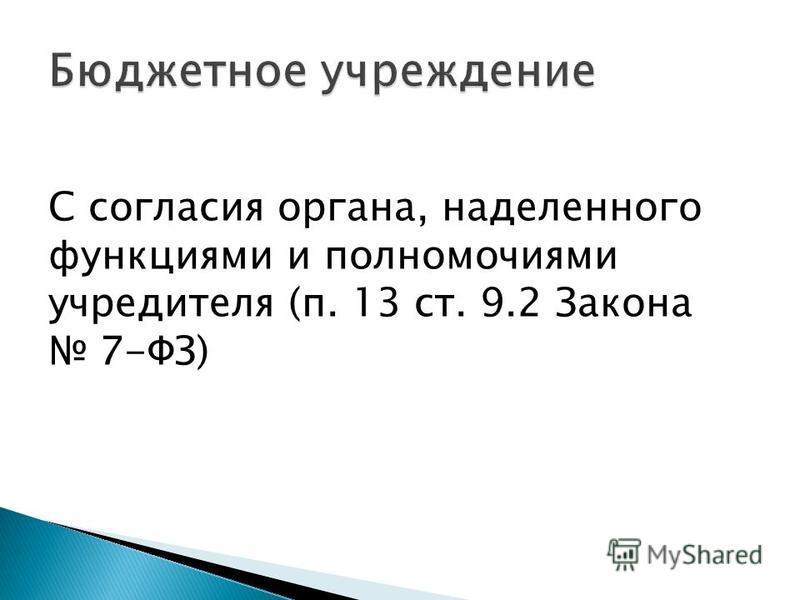 С согласия органа, наделенного функциями и полномочиями учредителя (п. 13 ст. 9.2 Закона 7-ФЗ)