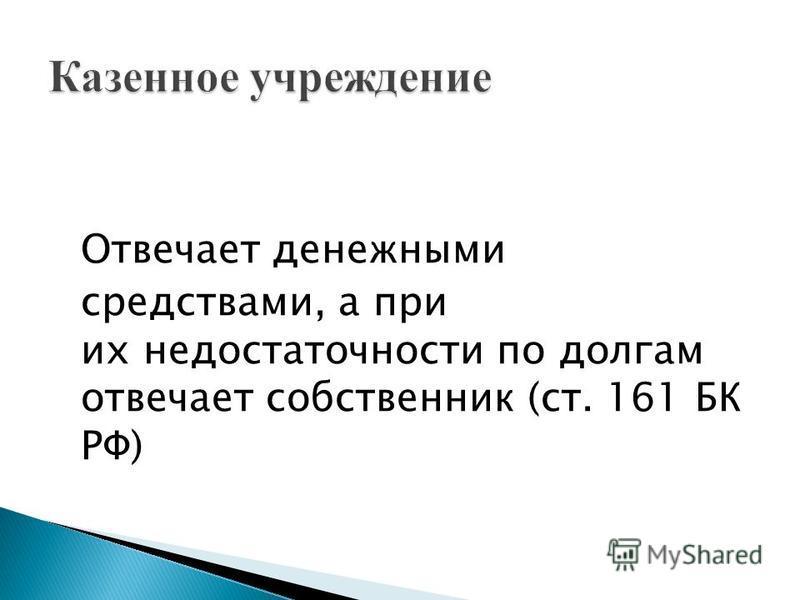 Отвечает денежными средствами, а при их недостаточности по долгам отвечает собственник (ст. 161 БК РФ)