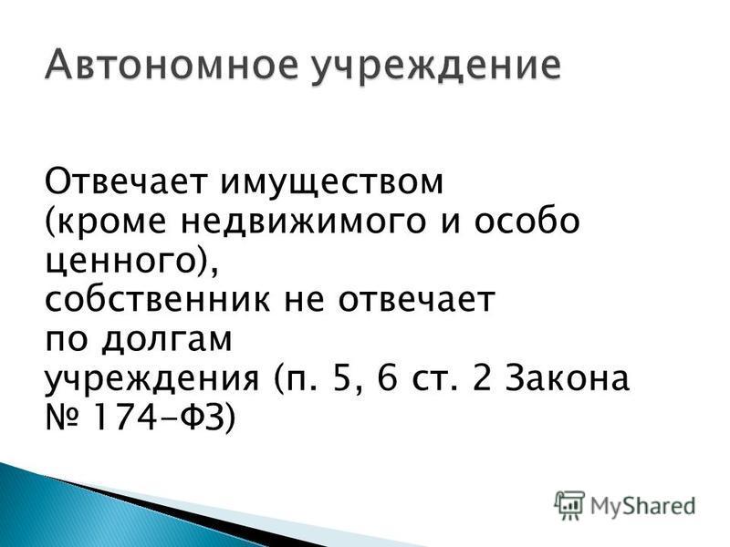 Отвечает имуществом (кроме недвижимого и особо ценного), собственник не отвечает по долгам учреждения (п. 5, 6 ст. 2 Закона 174-ФЗ)