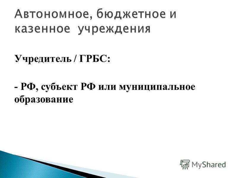 Учредитель / ГРБС: - РФ, субъект РФ или муниципальное образование