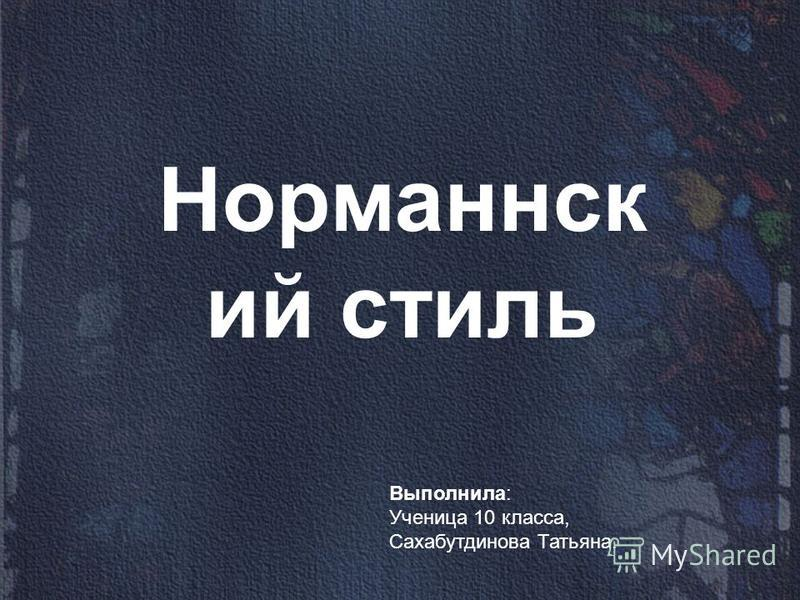 Норманнск ий стиль Выполнила: Ученица 10 класса, Сахабутдинова Татьяна.