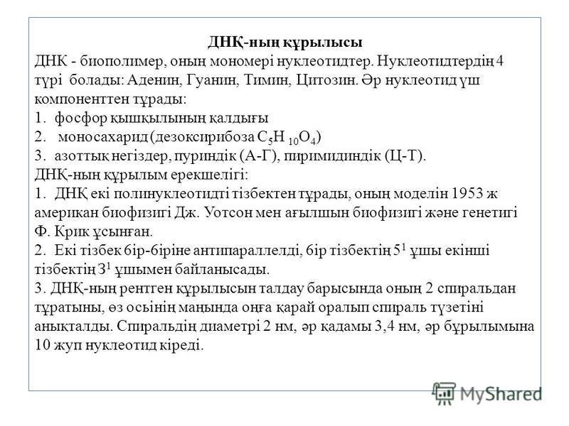 ДНҚ-ның құрылысы ДНК - биополимер, оның мономері нуклеотидтер. Нуклеотидтердің 4 түpi болады: Аденин, Гуанин, Тимин, Цитозин. Әр нуклеотид үш компоненттен тұрады: 1. фосфор қышқылының қалдығы 2. моносахарид (дезоксирибоза C 5 H 10 O 4 ) 3. азоттық не