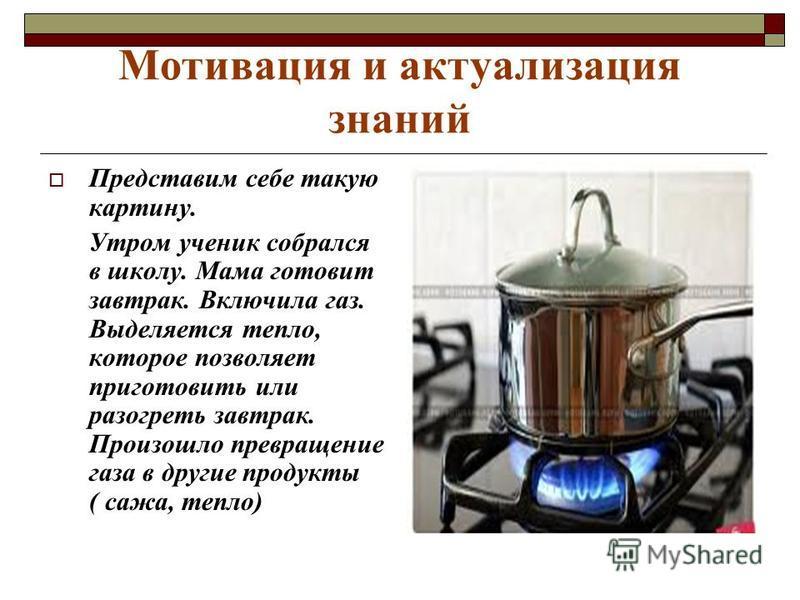 Мотивация и актуализация знаний Представим себе такую картину. Утром ученик собрался в школу. Мама готовит завтрак. Включила газ. Выделяется тепло, которое позволяет приготовить или разогреть завтрак. Произошло превращение газа в другие продукты ( са