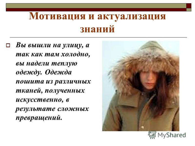 Мотивация и актуализация знаний Вы вышли на улицу, а так как там холодно, вы надели теплую одежду. Одежда пошита из различных тканей, полученных искусственно, в результате сложных превращений.