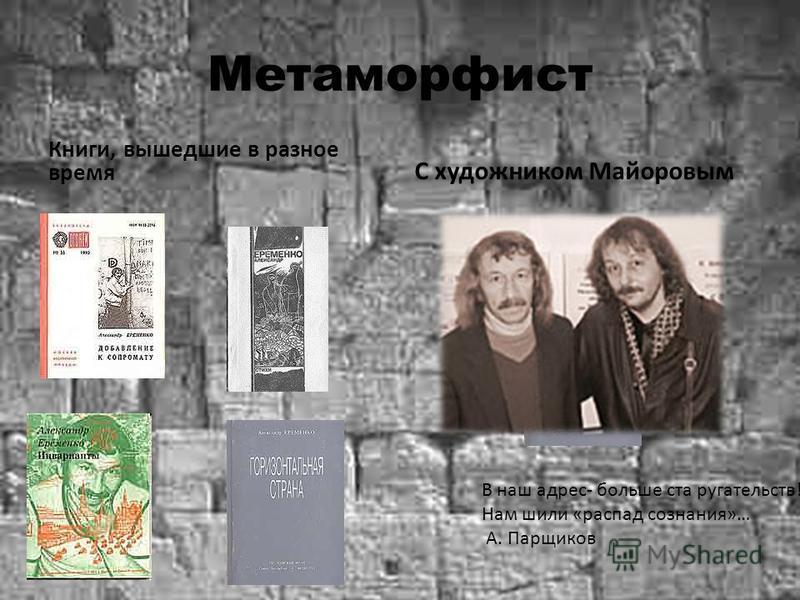 Метаморфист Книги, вышедшие в разное время С художником Майоровым В наш адрес- больше ста ругательств!... Нам шили «распад сознания»… А. Парщиков